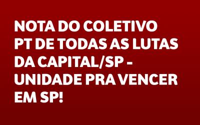 NOTA DO COLETIVO PT DE TODAS AS LUTAS DA CAPITAL/SP – UNIDADE PRA VENCER EM SP!